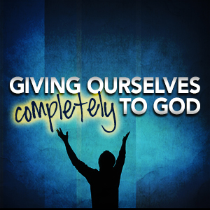Giving Ourselves Completely to God